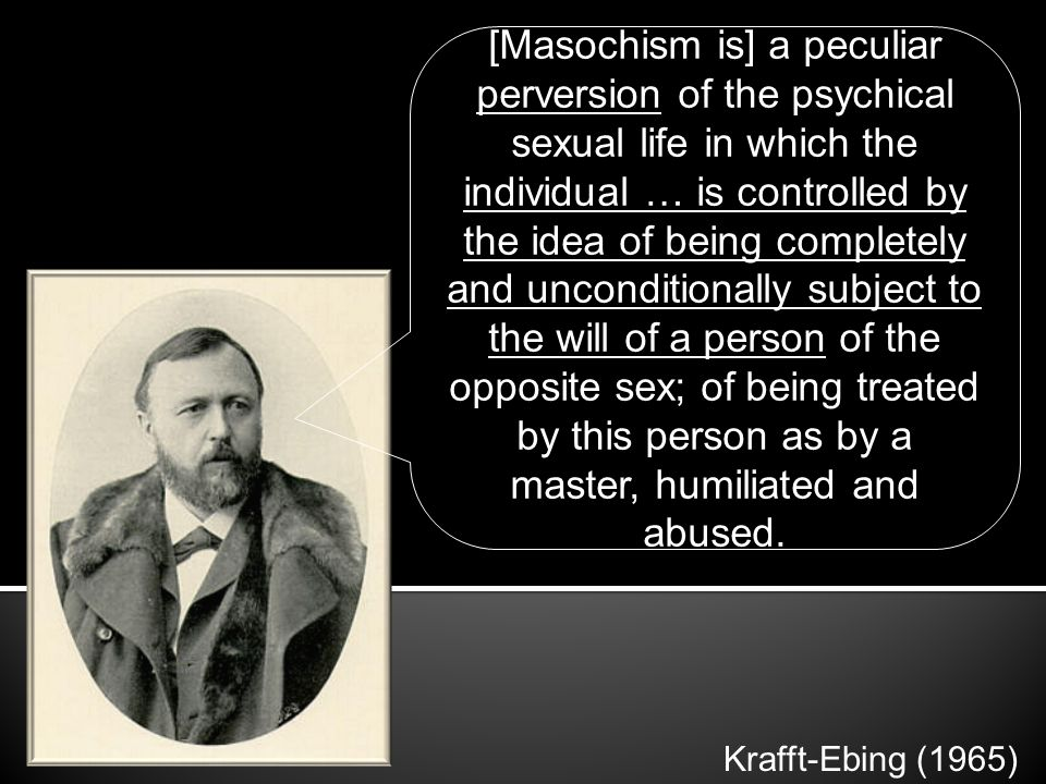 [Masochism is] a peculiar perversion of the psychical sexual life in which the individual … is controlled by the idea of being completely and unconditionally subject to the will of a person of the opposite sex; of being treated by this person as by a master, humiliated and abused.